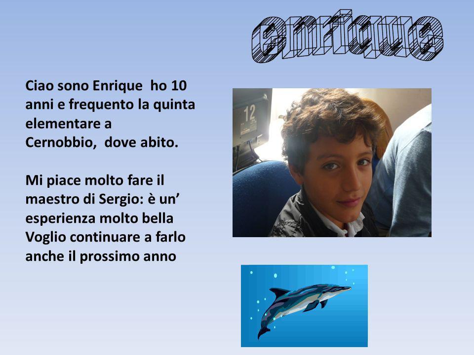 Ciao sono Enrique ho 10 anni e frequento la quinta elementare a Cernobbio, dove abito. Mi piace molto fare il maestro di Sergio: è un esperienza molto