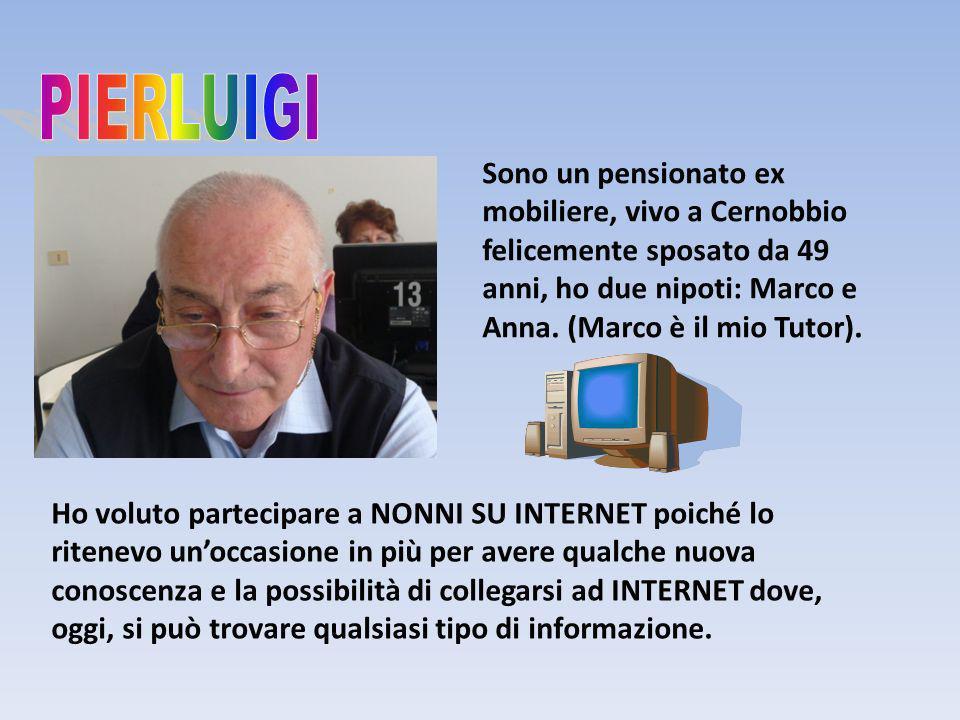 Sono un pensionato ex mobiliere, vivo a Cernobbio felicemente sposato da 49 anni, ho due nipoti: Marco e Anna. (Marco è il mio Tutor). Ho voluto parte