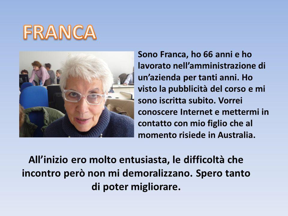 Sono Franca, ho 66 anni e ho lavorato nellamministrazione di unazienda per tanti anni. Ho visto la pubblicità del corso e mi sono iscritta subito. Vor