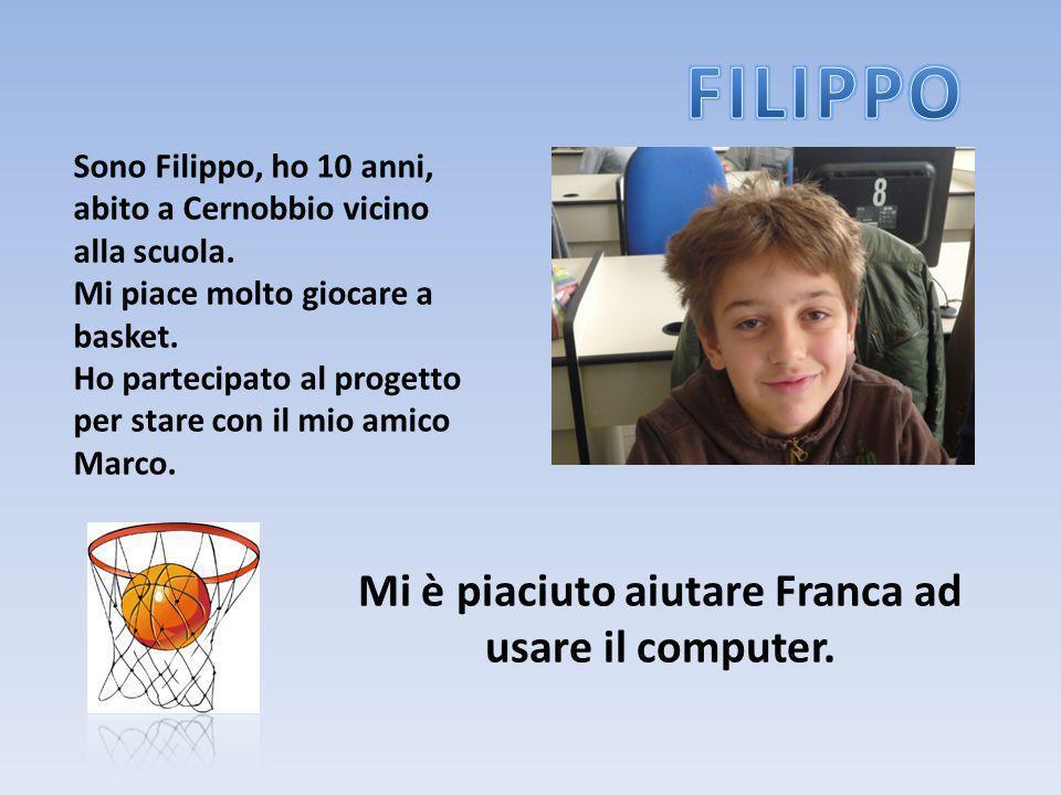 Sono Filippo, ho 10 anni, abito a Cernobbio vicino alla scuola. Mi piace molto giocare a basket. Ho partecipato al progetto per stare con il mio amico