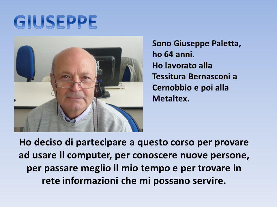 Sono Giuseppe Paletta, ho 64 anni. Ho lavorato alla Tessitura Bernasconi a Cernobbio e poi alla Metaltex. Ho deciso di partecipare a questo corso per