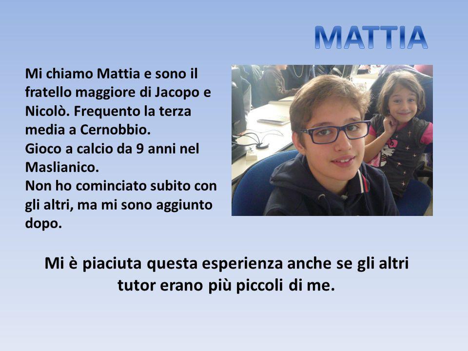 Mi chiamo Mattia e sono il fratello maggiore di Jacopo e Nicolò. Frequento la terza media a Cernobbio. Gioco a calcio da 9 anni nel Maslianico. Non ho