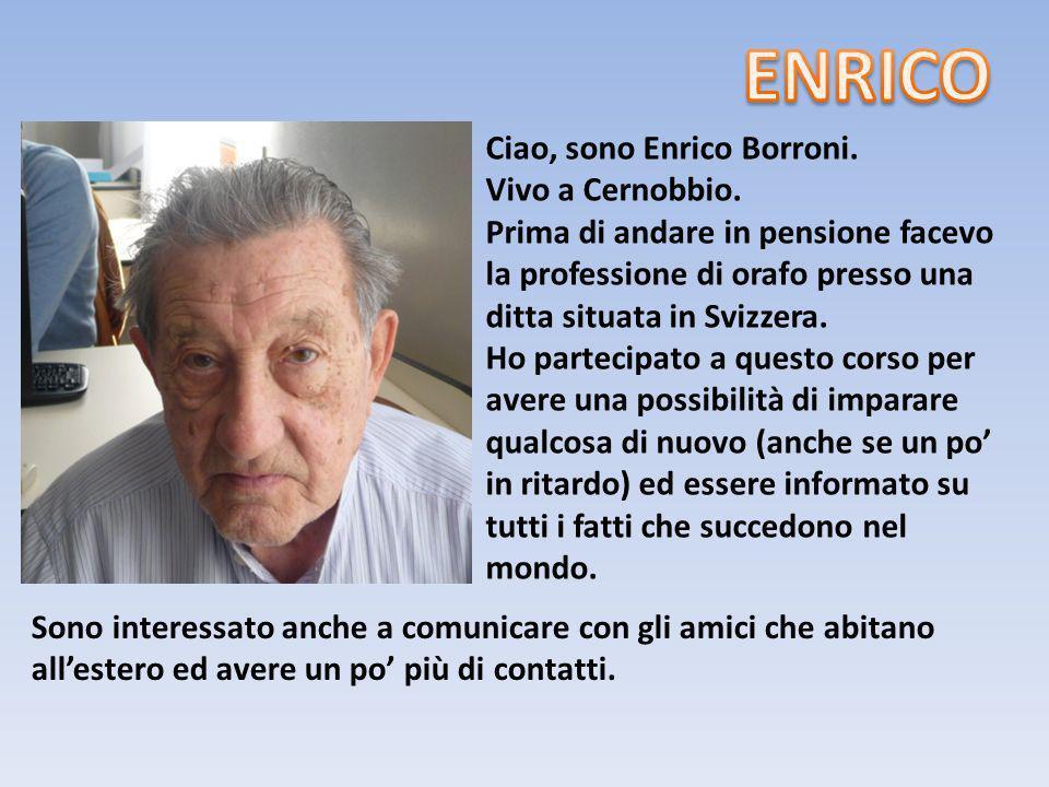 Ciao, sono Enrico Borroni. Vivo a Cernobbio. Prima di andare in pensione facevo la professione di orafo presso una ditta situata in Svizzera. Ho parte