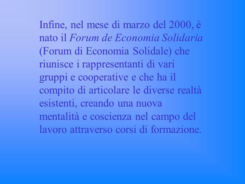 Infine, nel mese di marzo del 2000, è nato il Forum de Economia Solidaria (Forum di Economia Solidale) che riunisce i rappresentanti di vari gruppi e