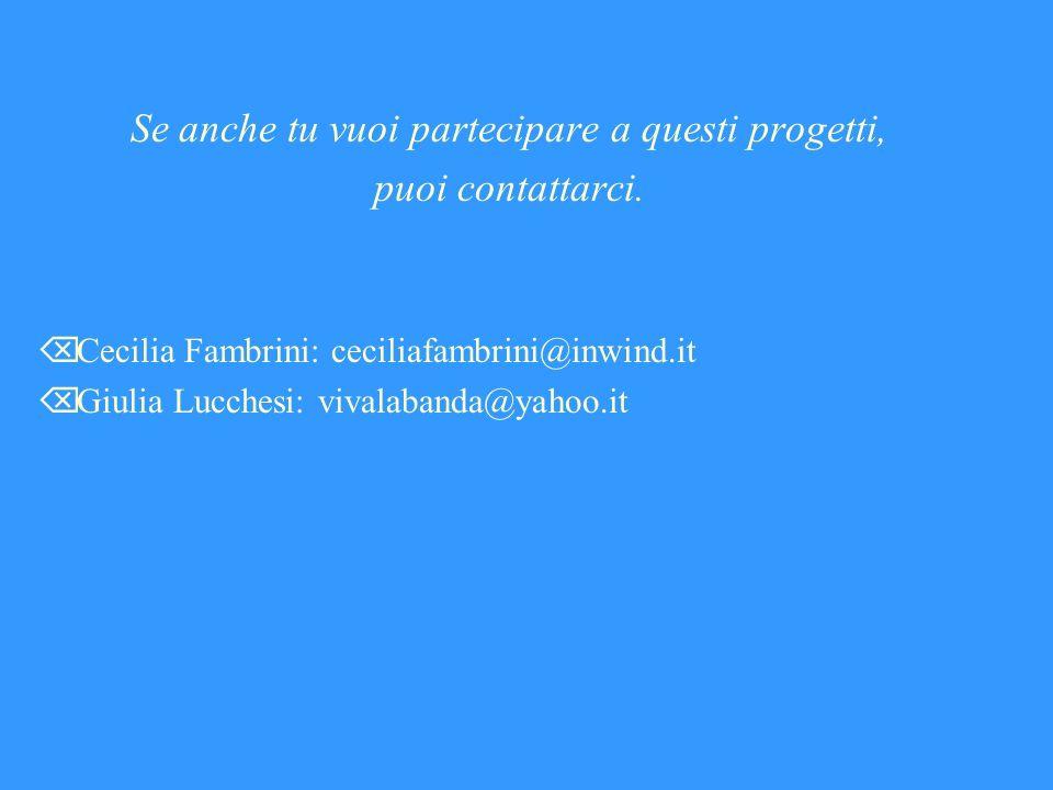 Se anche tu vuoi partecipare a questi progetti, puoi contattarci. Cecilia Fambrini: ceciliafambrini@inwind.it Giulia Lucchesi: vivalabanda@yahoo.it