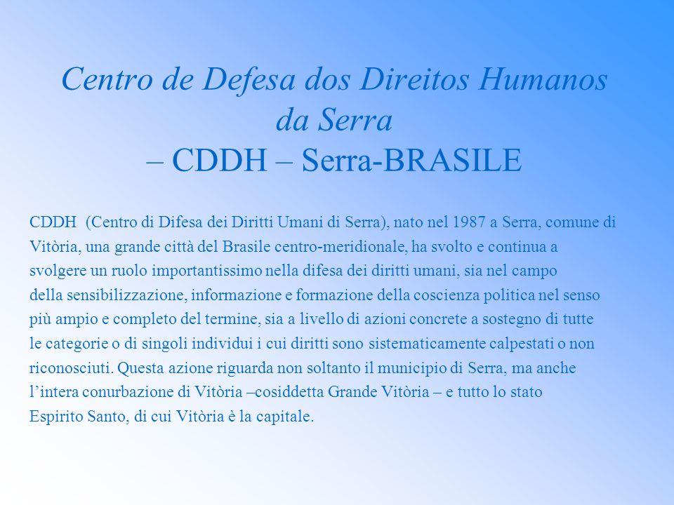 Centro de Defesa dos Direitos Humanos da Serra – CDDH – Serra-BRASILE CDDH (Centro di Difesa dei Diritti Umani di Serra), nato nel 1987 a Serra, comun
