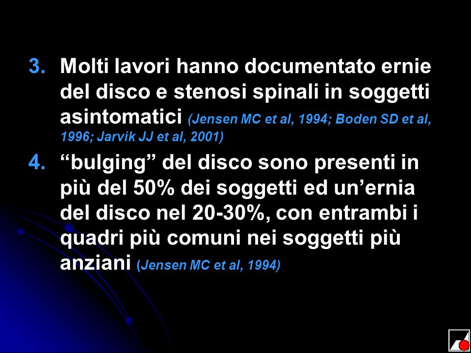 3. 3.Molti lavori hanno documentato ernie del disco e stenosi spinali in soggetti asintomatici (Jensen MC et al, 1994; Boden SD et al, 1996; Jarvik JJ