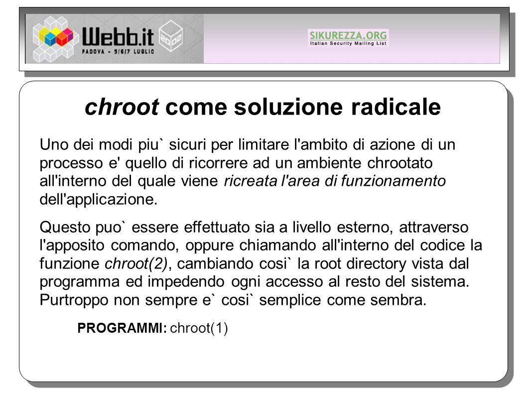 chroot come soluzione radicale Uno dei modi piu` sicuri per limitare l ambito di azione di un processo e quello di ricorrere ad un ambiente chrootato all interno del quale viene ricreata l area di funzionamento dell applicazione.