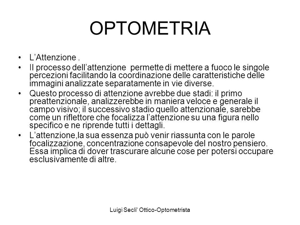 Luigi Secli' Ottico-Optometrista OPTOMETRIA LAttenzione. Il processo dellattenzione permette di mettere a fuoco le singole percezioni facilitando la c