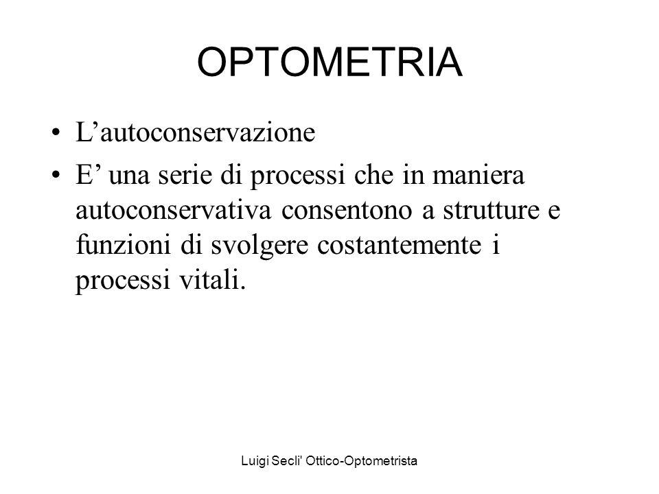 Luigi Secli' Ottico-Optometrista OPTOMETRIA Lautoconservazione E una serie di processi che in maniera autoconservativa consentono a strutture e funzio