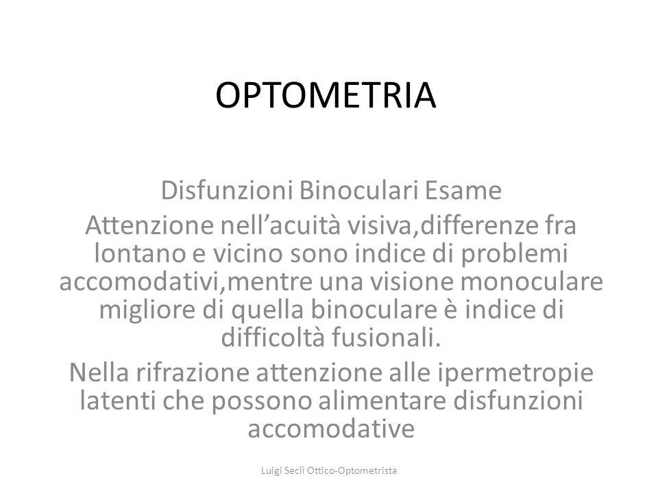 OPTOMETRIA Disfunzioni Binoculari Esame Attenzione nellacuità visiva,differenze fra lontano e vicino sono indice di problemi accomodativi,mentre una v