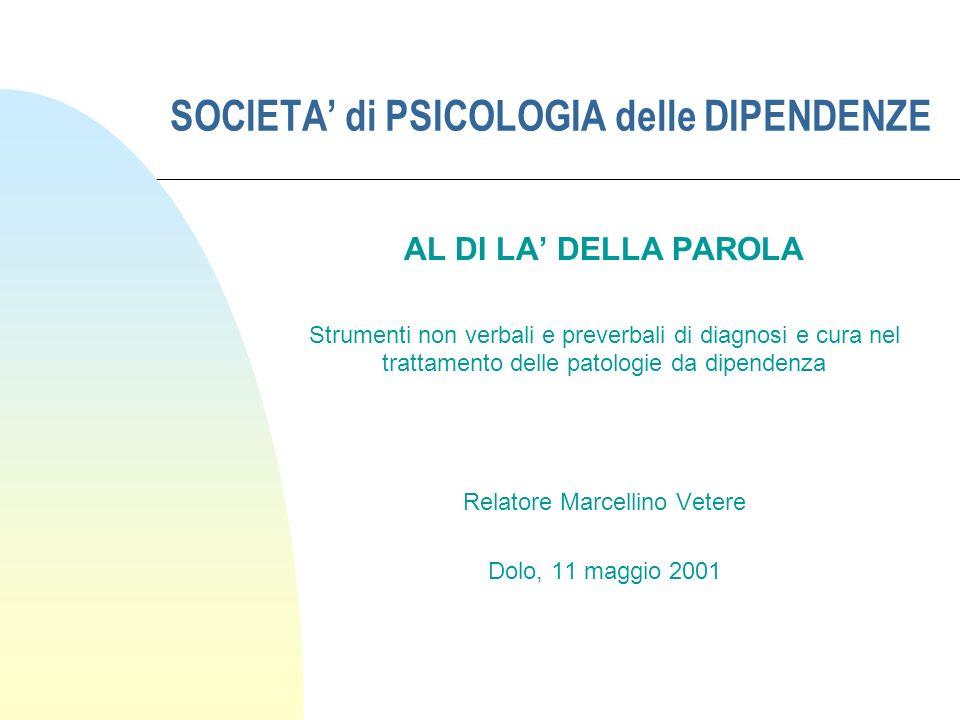 SOCIETA di PSICOLOGIA delle DIPENDENZE AL DI LA DELLA PAROLA Strumenti non verbali e preverbali di diagnosi e cura nel trattamento delle patologie da