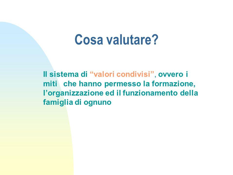 Cosa valutare? Il sistema di valori condivisi, ovvero i miti che hanno permesso la formazione, lorganizzazione ed il funzionamento della famiglia di o