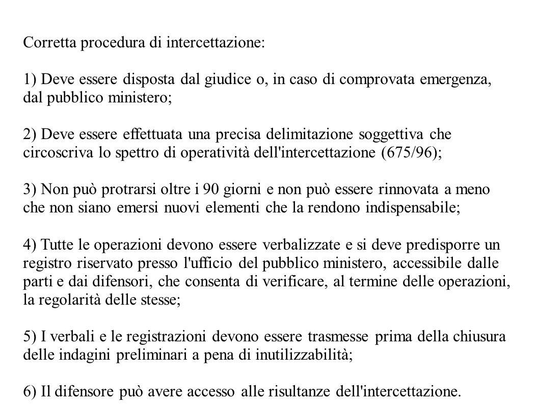Corretta procedura di intercettazione: 1) Deve essere disposta dal giudice o, in caso di comprovata emergenza, dal pubblico ministero; 2) Deve essere