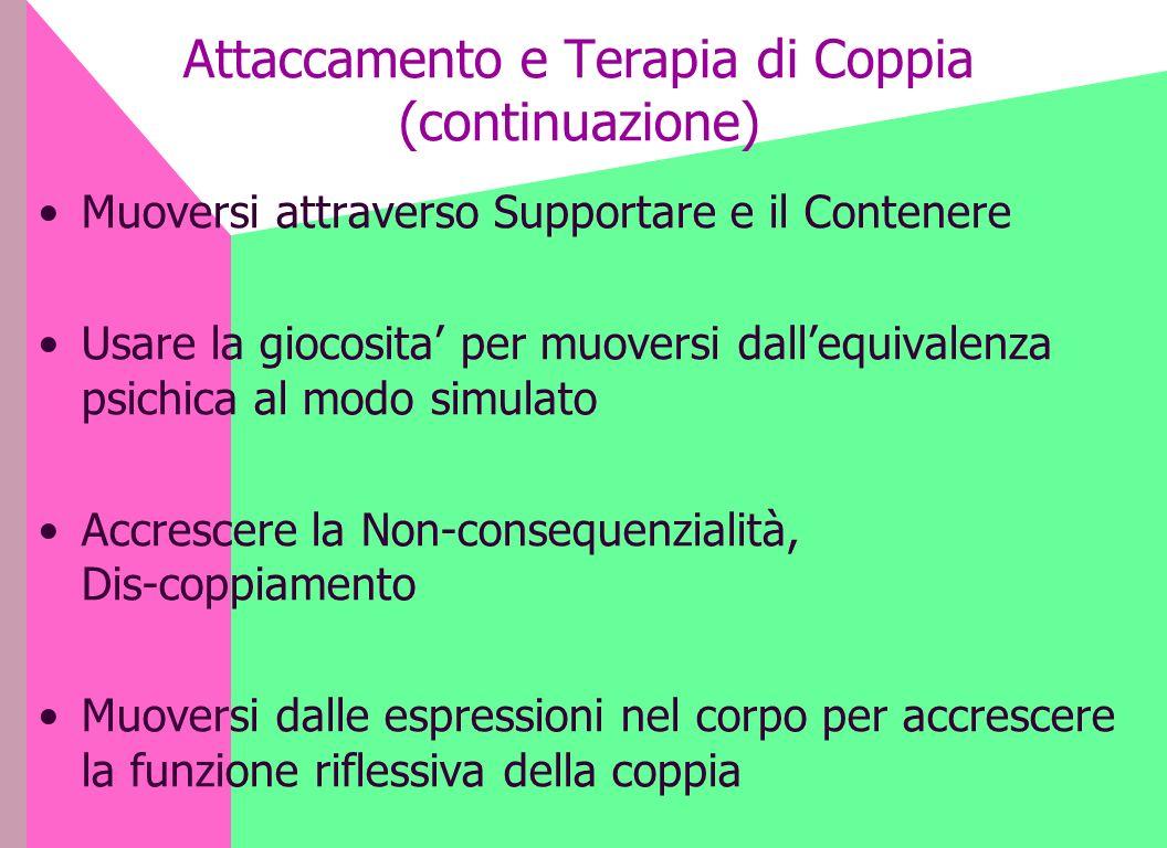Attaccamento e Terapia di Coppia (continuazione) Muoversi attraverso Supportare e il Contenere Usare la giocosita per muoversi dallequivalenza psichic