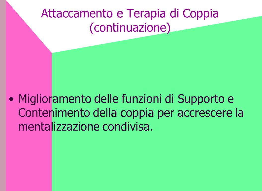 Attaccamento e Terapia di Coppia (continuazione) Miglioramento delle funzioni di Supporto e Contenimento della coppia per accrescere la mentalizzazion