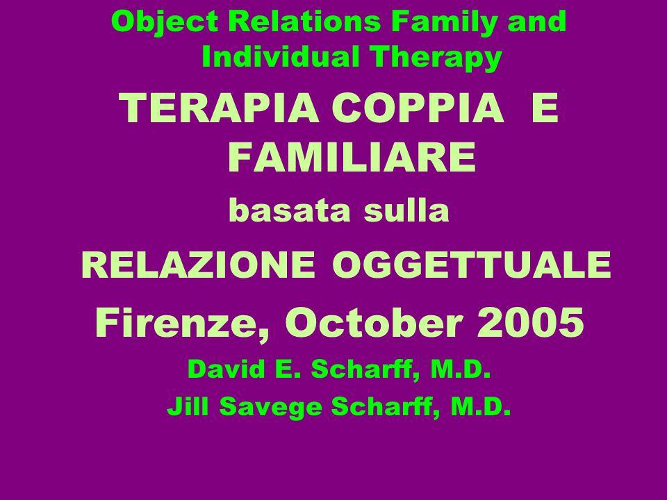 Object Relations Family and Individual Therapy TERAPIA COPPIA E FAMILIARE basata sulla RELAZIONE OGGETTUALE Firenze, October 2005 David E. Scharff, M.