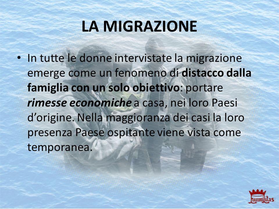 LA MIGRAZIONE In tutte le donne intervistate la migrazione emerge come un fenomeno di distacco dalla famiglia con un solo obiettivo: portare rimesse e