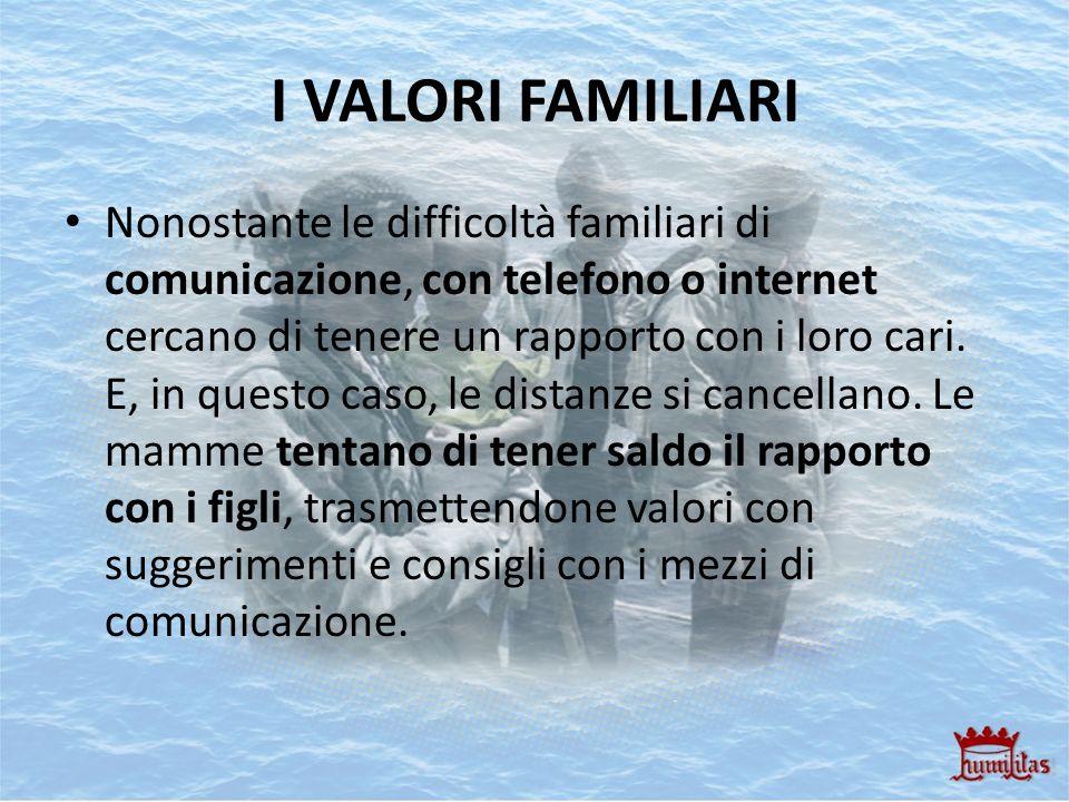 I VALORI FAMILIARI Nonostante le difficoltà familiari di comunicazione, con telefono o internet cercano di tenere un rapporto con i loro cari. E, in q