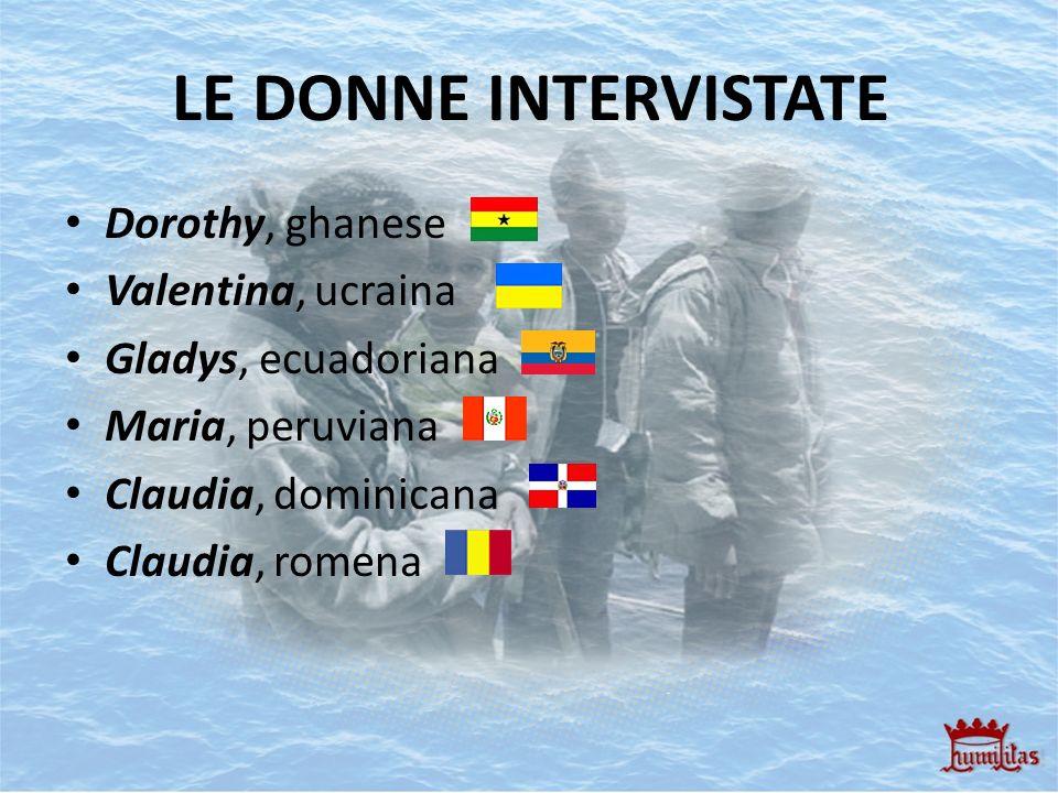 LE DONNE INTERVISTATE Dorothy, ghanese Valentina, ucraina Gladys, ecuadoriana Maria, peruviana Claudia, dominicana Claudia, romena
