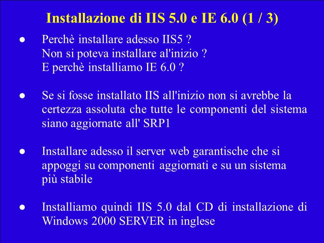 Installazione di IIS 5.0 e IE 6.0 (1 / 3) Perchè installare adesso IIS5 ? Non si potevainstallare al'inizio ? E perchè installiamo IE 6.0 ? Se si foss