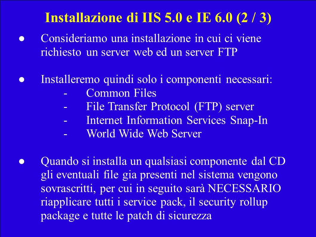 Installazione di IIS 5.0 e IE 6.0 (2 / 3) Consideriamo una installazione in cui ci viene richiesto un server web ed un server FTP Installeremo quindi solo i componenti necessari: -Common Files -File Transfer Protocol (FTP) server -Internet Information Services Snap-In -World Wide Web Server Quando si installa un qualsiasi componente dal CD gli eventuali file gia presenti nel sistema vengono sovrascritti, per cui in seguito sarà NECESSARIO riapplicare tutti i service pack, il security rollup package e tutte le patch di sicurezza