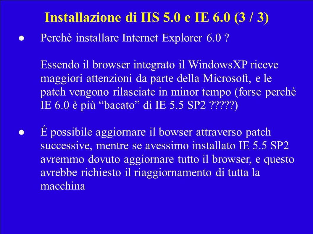 Installazione di IIS 5.0 e IE 6.0 (3 / 3) Perchè installare Internet Explorer 6.0 ? Essendo il browser integrato il WindowsXP riceve maggiori attenzio