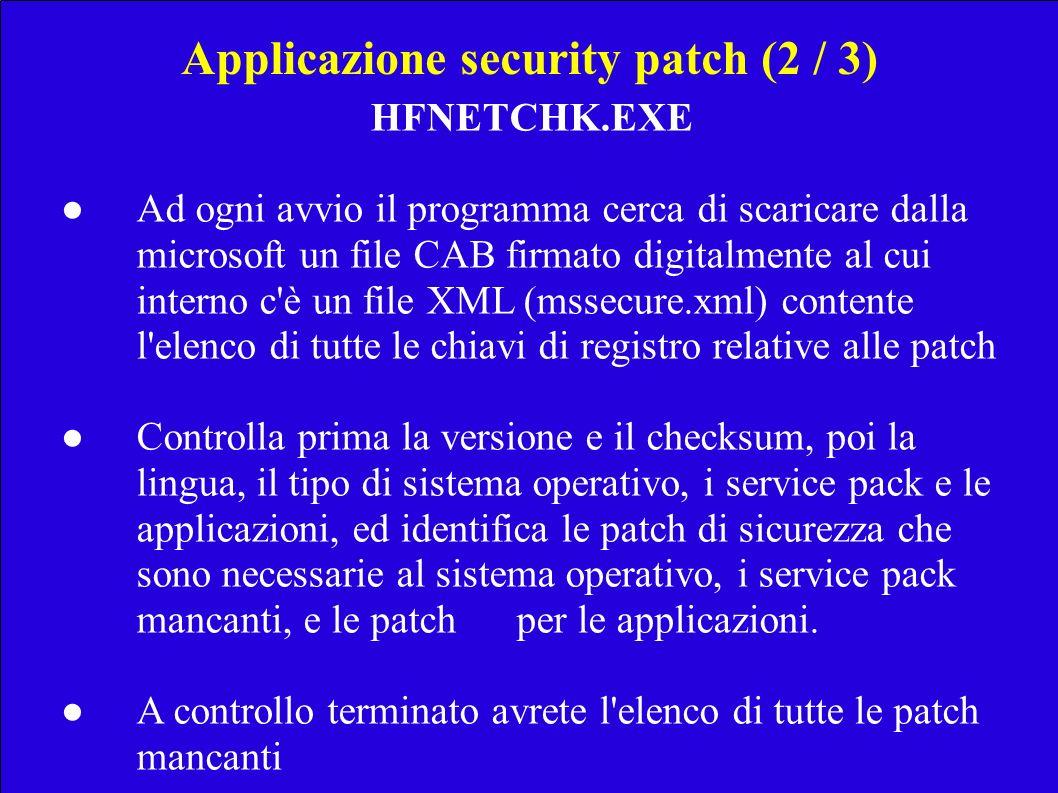 Applicazione security patch (2 / 3) HFNETCHK.EXE Ad ogni avvio il programma cerca di scaricare dalla microsoft un file CAB firmato digitalmente al cui interno c è un file XML (mssecure.xml) contente l elenco di tutte le chiavi di registro relative alle patch Controlla prima la versione e il checksum, poi la lingua, il tipo di sistema operativo, i service pack e le applicazioni, ed identifica le patch di sicurezza che sono necessarie al sistema operativo, i service pack mancanti, e le patch per le applicazioni.