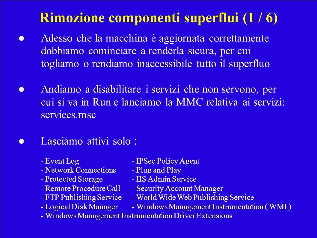 Rimozione componenti superflui (1 / 6) Adesso che la macchina è aggiornata correttamente dobbiamo cominciare a renderla sicura, per cui togliamo o rendiamo inaccessibile tutto il superfluo Andiamo a disabilitare i servizi che non servono, per cui si va in Run e lanciamo la MMC relativa ai servizi: services.msc Lasciamo attivi solo : - Event Log- IPSec Policy Agent - Network Connections- Plug and Play - Protected Storage- IIS Admin Service - Remote Procedure Call- Security Account Manager - FTP Publishing Service- World Wide Web Publishing Service - Logical Disk Manager- Windows Management Instrumentation ( WMI ) - Windows Management Instrumentation Driver Extensions