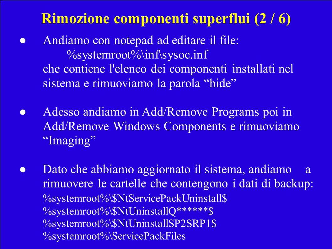 Rimozione componenti superflui (2 / 6) Andiamo con notepad ad editare il file: %systemroot%\inf\sysoc.inf che contiene l elenco dei componenti installati nel sistema e rimuoviamo la parola hide Adesso andiamo in Add/Remove Programs poi in Add/Remove Windows Components e rimuoviamo Imaging Dato che abbiamo aggiornato il sistema, andiamo a rimuovere le cartelle che contengono i dati di backup: %systemroot%\$NtServicePackUninstall$ %systemroot%\$NtUninstallQ******$ %systemroot%\$NtUninstallSP2SRP1$ %systemroot%\ServicePackFiles