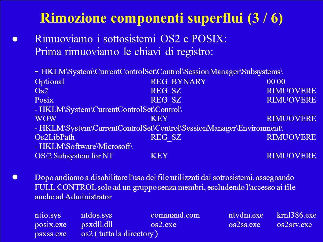 Rimozione componenti superflui (3 / 6) Rimuoviamo i sottosistemi OS2 e POSIX: Prima rimuoviamo le chiavi di registro: - HKLM\System\CurrentControlSet\Control\Session Manager\Subsystems\ OptionalREG_BYNARY00 00 Os2REG_SZRIMUOVERE PosixREG_SZRIMUOVERE - HKLM\System\CurrentControlSet\Control\ WOWKEYRIMUOVERE - HKLM\System\CurrentControlSet\Control\SessionManager\Environment\ Os2LibPathREG_SZRIMUOVERE - HKLM\Software\Microsoft\ OS/2 Subsystem for NTKEYRIMUOVERE Dopo andiamo a disabilitare l uso dei file utilizzati dai sottosistemi, assegnando FULL CONTROL solo ad un gruppo senza membri, escludendo l accesso ai file anche ad Administrator ntio.sysntdos.syscommand.com ntvdm.exe krnl386.exe posix.exepsxdll.dllos2.exe os2ss.exe os2srv.exe psxss.exeos2 ( tutta la directory )