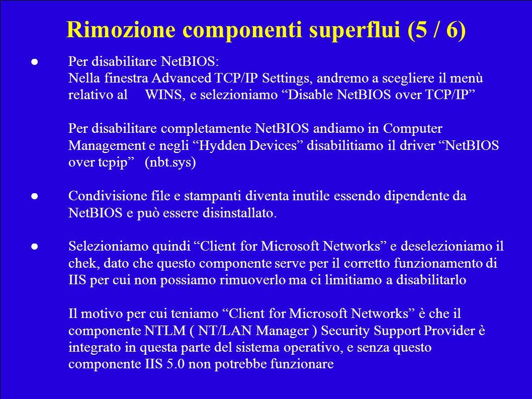 Rimozione componenti superflui (5 / 6) Per disabilitare NetBIOS: Nella finestra Advanced TCP/IP Settings, andremo a scegliere il menù relativo al WINS, e selezioniamo Disable NetBIOS over TCP/IP Per disabilitare completamente NetBIOS andiamo in Computer Management e negli Hydden Devices disabilitiamo il driver NetBIOS over tcpip (nbt.sys) Condivisione file e stampanti diventa inutile essendo dipendente da NetBIOS e può essere disinstallato.