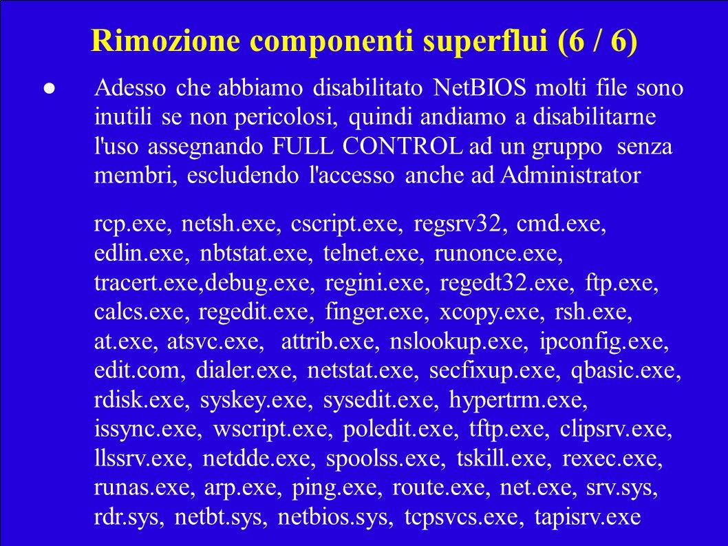 Rimozione componenti superflui (6 / 6) Adesso che abbiamo disabilitato NetBIOS molti file sono inutili se non pericolosi, quindi andiamo a disabilitarne l uso assegnando FULL CONTROL ad un grupposenza membri, escludendo l accesso anche ad Administrator rcp.exe, netsh.exe, cscript.exe, regsrv32, cmd.exe, edlin.exe, nbtstat.exe, telnet.exe, runonce.exe, tracert.exe,debug.exe, regini.exe, regedt32.exe, ftp.exe, calcs.exe,regedit.exe, finger.exe, xcopy.exe, rsh.exe, at.exe, atsvc.exe, attrib.exe, nslookup.exe, ipconfig.exe, edit.com, dialer.exe, netstat.exe, secfixup.exe, qbasic.exe, rdisk.exe, syskey.exe, sysedit.exe, hypertrm.exe, issync.exe, wscript.exe, poledit.exe, tftp.exe, clipsrv.exe, llssrv.exe, netdde.exe, spoolss.exe, tskill.exe, rexec.exe, runas.exe, arp.exe, ping.exe, route.exe, net.exe, srv.sys, rdr.sys, netbt.sys, netbios.sys, tcpsvcs.exe, tapisrv.exe