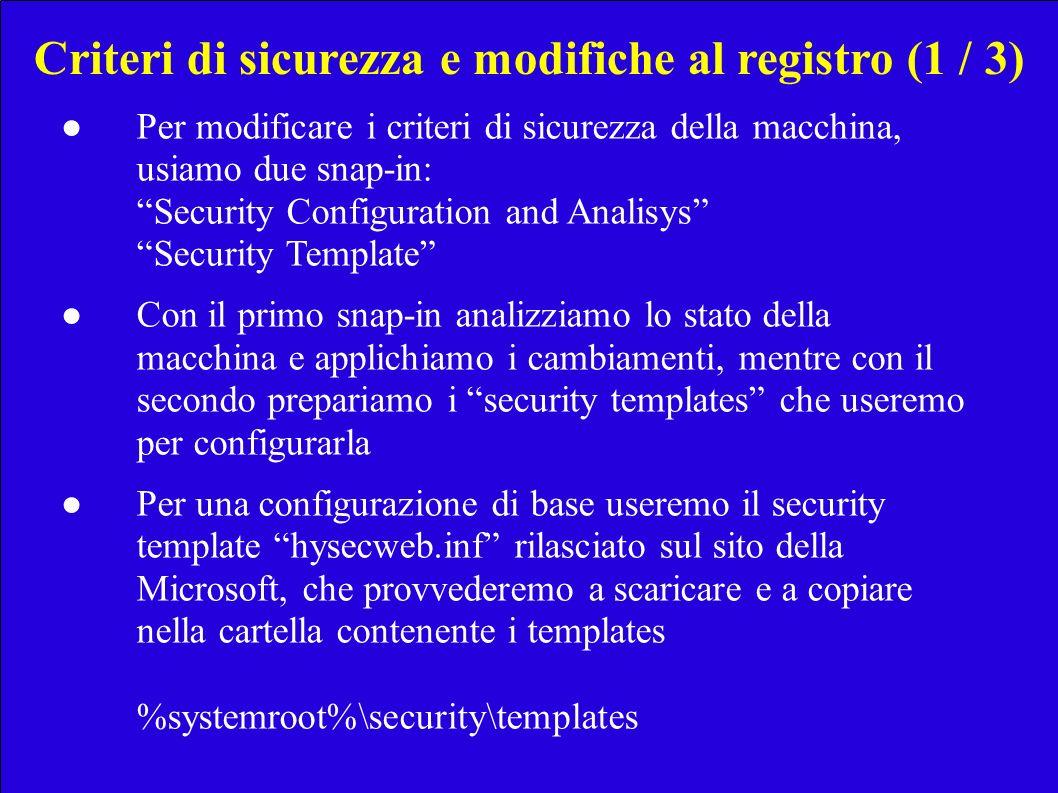 Criteri di sicurezza e modifiche al registro (1 / 3) Per modificare i criteri di sicurezza della macchina, usiamo due snap-in: Security Configuration and Analisys Security Template Con il primo snap-in analizziamo lo stato della macchina e applichiamo i cambiamenti, mentre con il secondo prepariamo i security templates che useremo per configurarla Per una configurazione di base useremo il security template hysecweb.inf rilasciato sul sito della Microsoft, che provvederemo a scaricare e a copiare nella cartella contenente i templates %systemroot%\security\templates