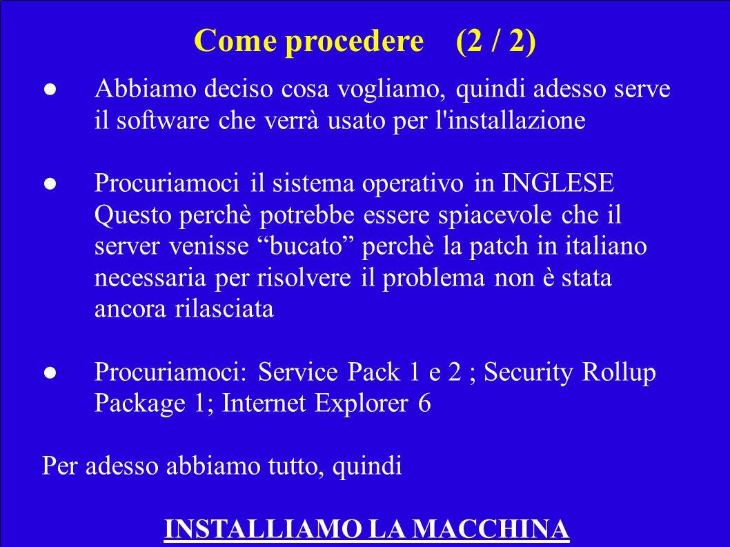 Abbiamo deciso cosa vogliamo, quindi adesso serve il software che verrà usato per l installazione Procuriamoci il sistema operativo in INGLESE Questo perchè potrebbe essere spiacevole che il server venisse bucato perchè la patch in italiano necessaria per risolvere il problema non è stata ancora rilasciata Procuriamoci: Service Pack 1 e 2 ; Security Rollup Package 1; Internet Explorer 6 Per adesso abbiamo tutto, quindi INSTALLIAMO LA MACCHINA Come procedere(2 / 2)