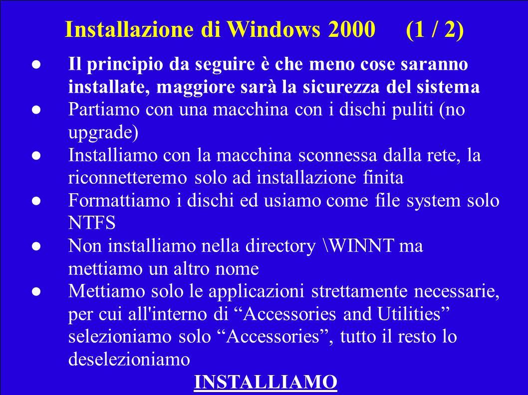 Installazione di Windows 2000(1 / 2) Il principio da seguire è che meno cose saranno installate, maggiore sarà la sicurezza del sistema Partiamo con una macchina con i dischi puliti (no upgrade) Installiamo con la macchina sconnessa dalla rete, la riconnetteremo solo ad installazione finita Formattiamo i dischi ed usiamo come file system solo NTFS Non installiamo nella directory \WINNT ma mettiamo un altro nome Mettiamo solo le applicazioni strettamente necessarie, per cui all interno di Accessories and Utilities selezioniamo solo Accessories, tutto il resto lo deselezioniamo INSTALLIAMO