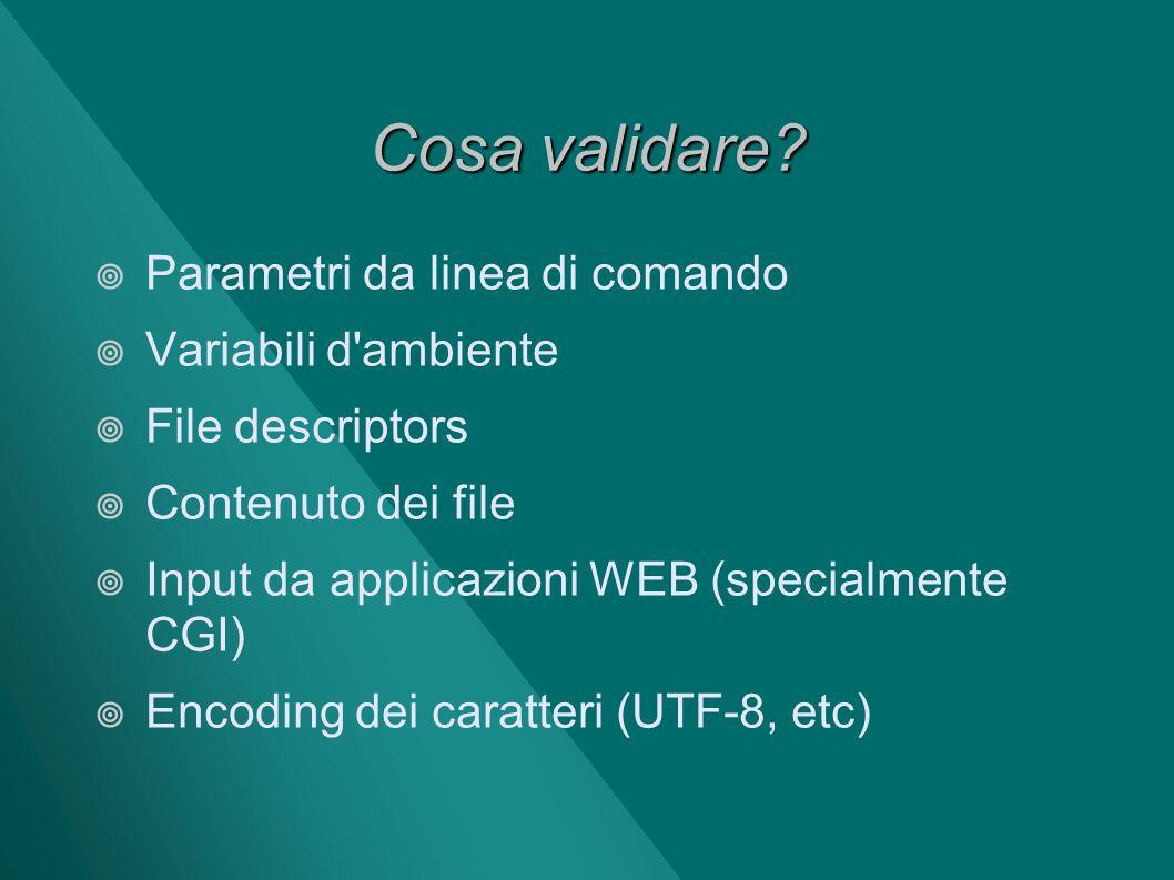 Cosa validare? Parametri da linea di comando Variabili d'ambiente File descriptors Contenuto dei file Input da applicazioni WEB (specialmente CGI) Enc