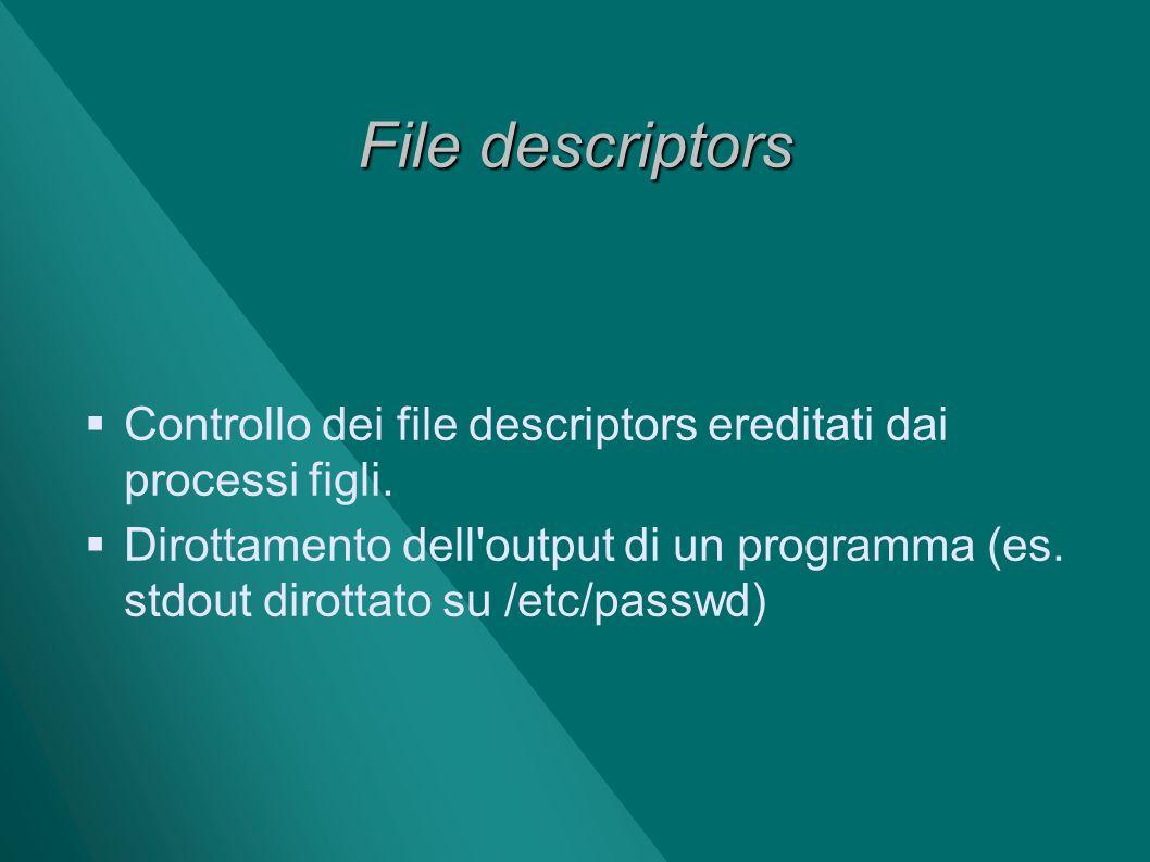 File descriptors Controllo dei file descriptors ereditati dai processi figli. Dirottamento dell'output di un programma (es. stdout dirottato su /etc/p