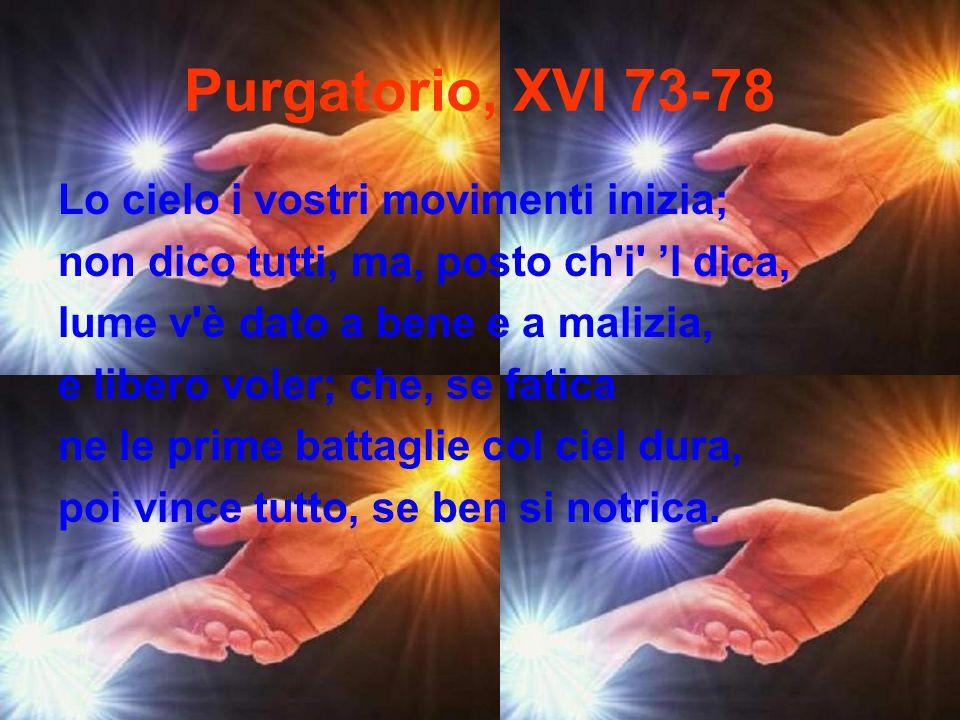 Purgatorio, XVI 73-78 Lo cielo i vostri movimenti inizia; non dico tutti, ma, posto ch'i' l dica, lume v'è dato a bene e a malizia, e libero voler; ch