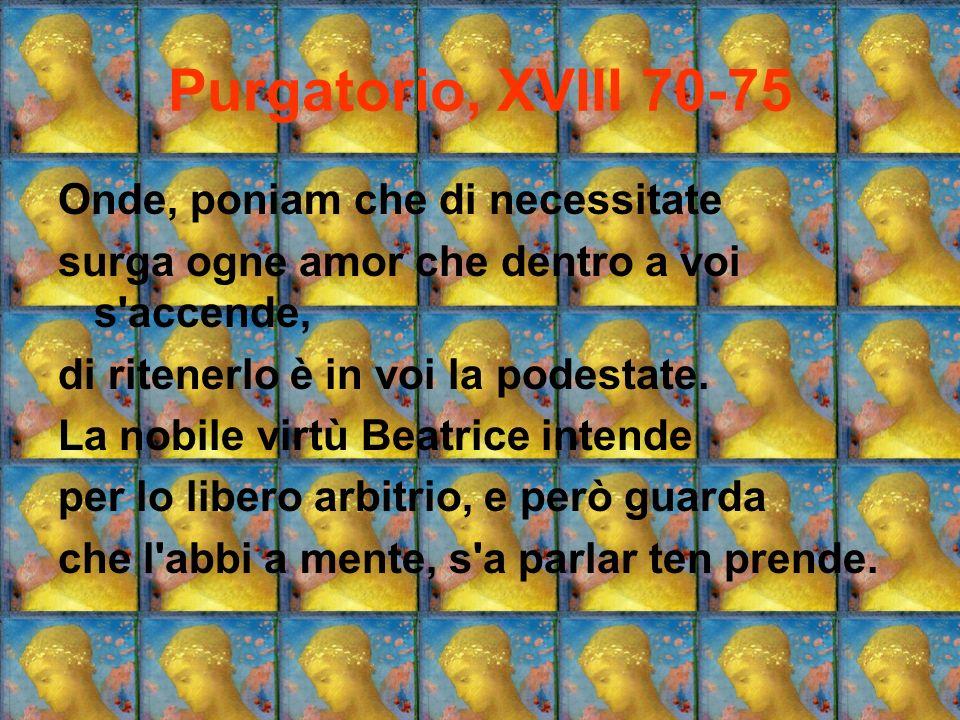 Purgatorio, XVIII 70-75 Onde, poniam che di necessitate surga ogne amor che dentro a voi s'accende, di ritenerlo è in voi la podestate. La nobile virt