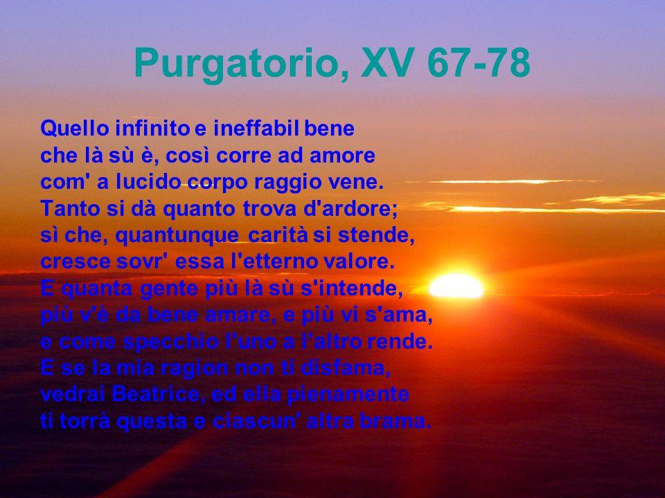 Purgatorio, XV 67-78 Quello infinito e ineffabil bene che là sù è, così corre ad amore com' a lucido corpo raggio vene. Tanto si dà quanto trova d'ard