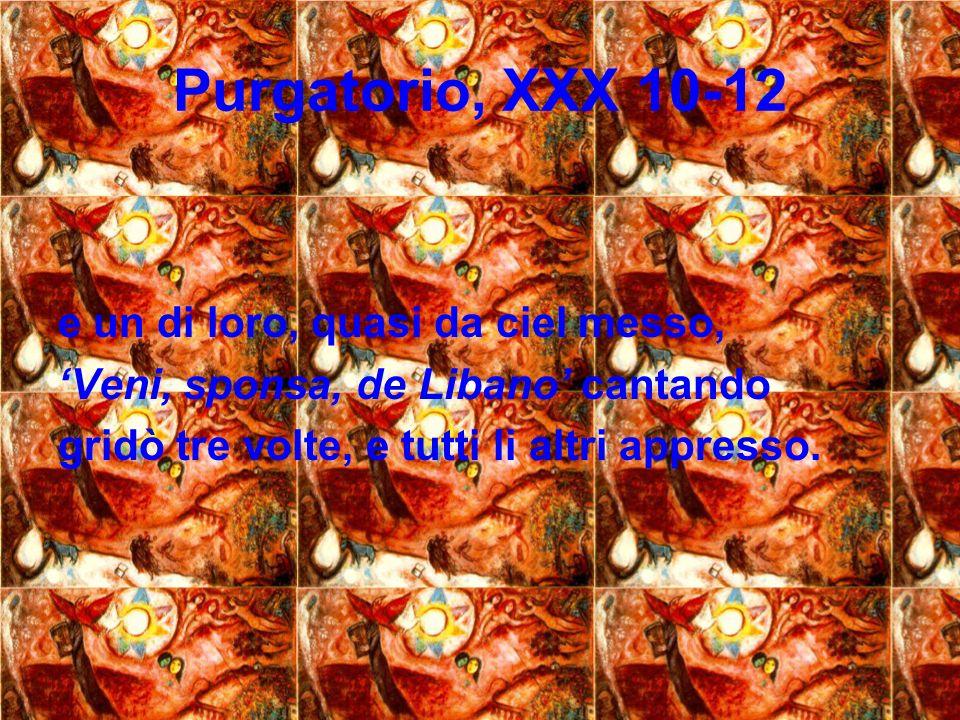 Purgatorio, XXX 10-12 e un di loro, quasi da ciel messo, Veni, sponsa, de Libano cantando gridò tre volte, e tutti li altri appresso.