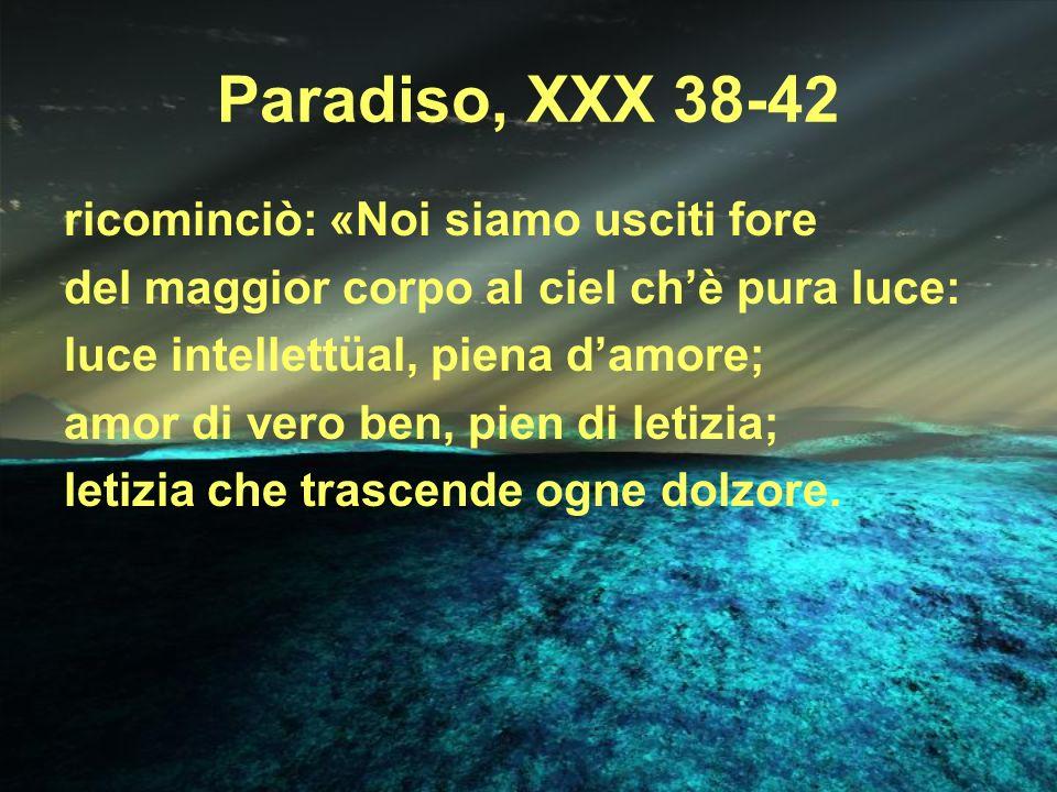 Paradiso, XXX 38-42 ricominciò: «Noi siamo usciti fore del maggior corpo al ciel chè pura luce: luce intellettüal, piena damore; amor di vero ben, pie
