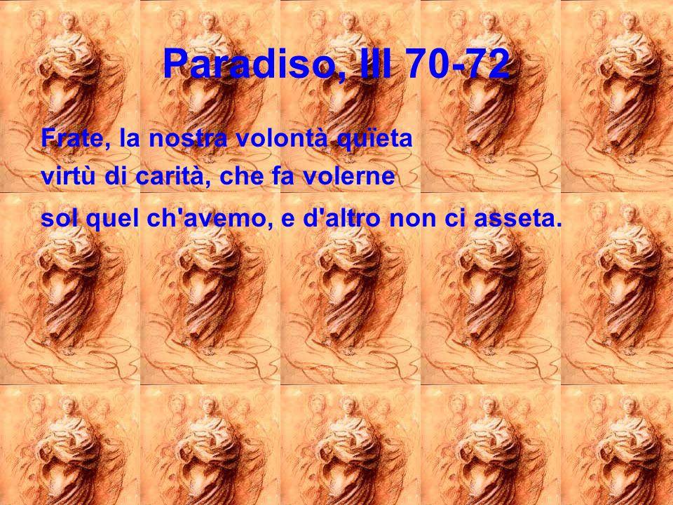 Paradiso, III 70-72 Frate, la nostra volontà quïeta virtù di carità, che fa volerne sol quel ch'avemo, e d'altro non ci asseta.