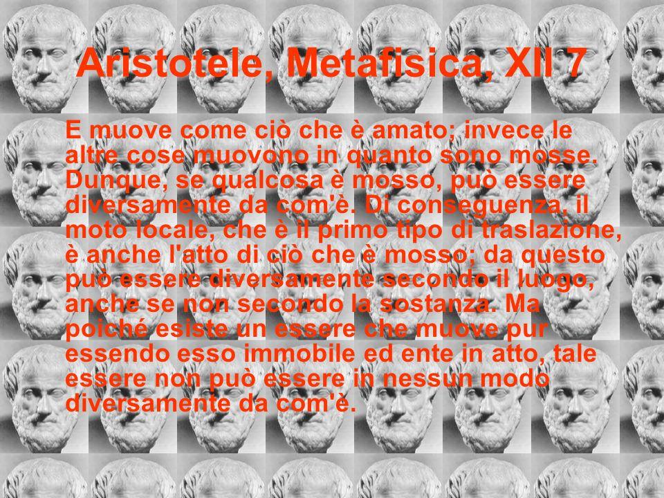 Aristotele, Metafisica, XII 7 E muove come ciò che è amato; invece le altre cose muovono in quanto sono mosse. Dunque, se qualcosa è mosso, può essere