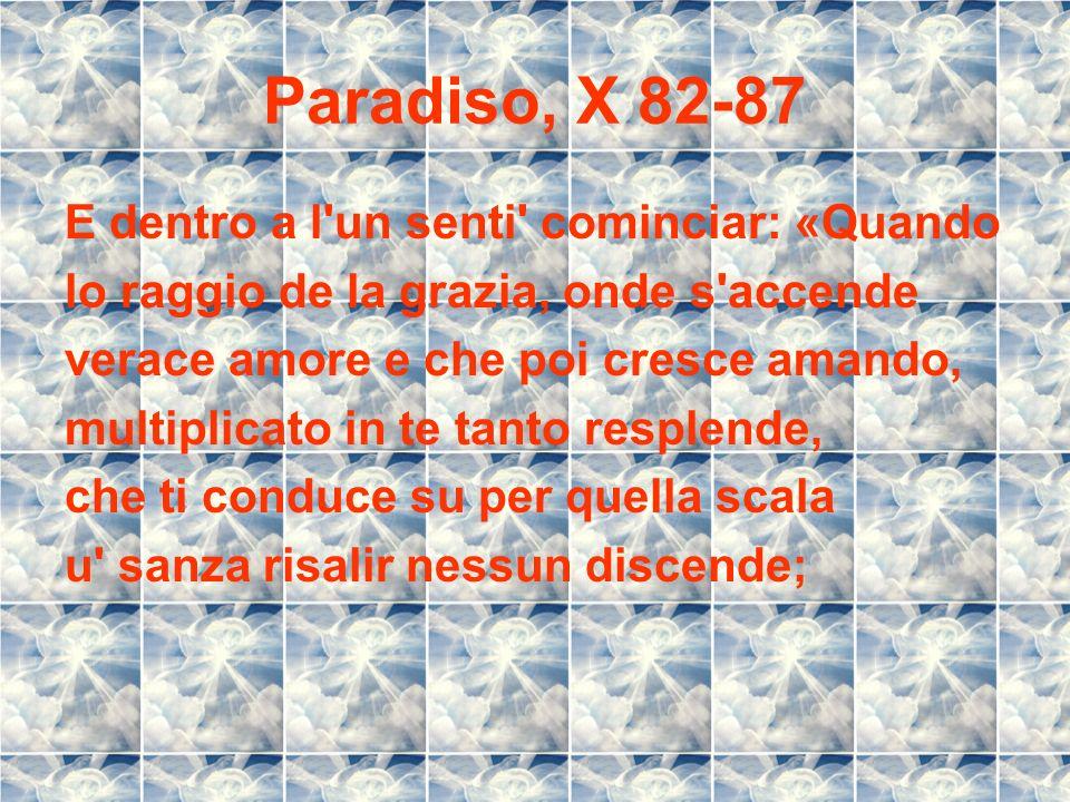 Paradiso, X 82-87 E dentro a l'un senti' cominciar: «Quando lo raggio de la grazia, onde s'accende verace amore e che poi cresce amando, multiplicato