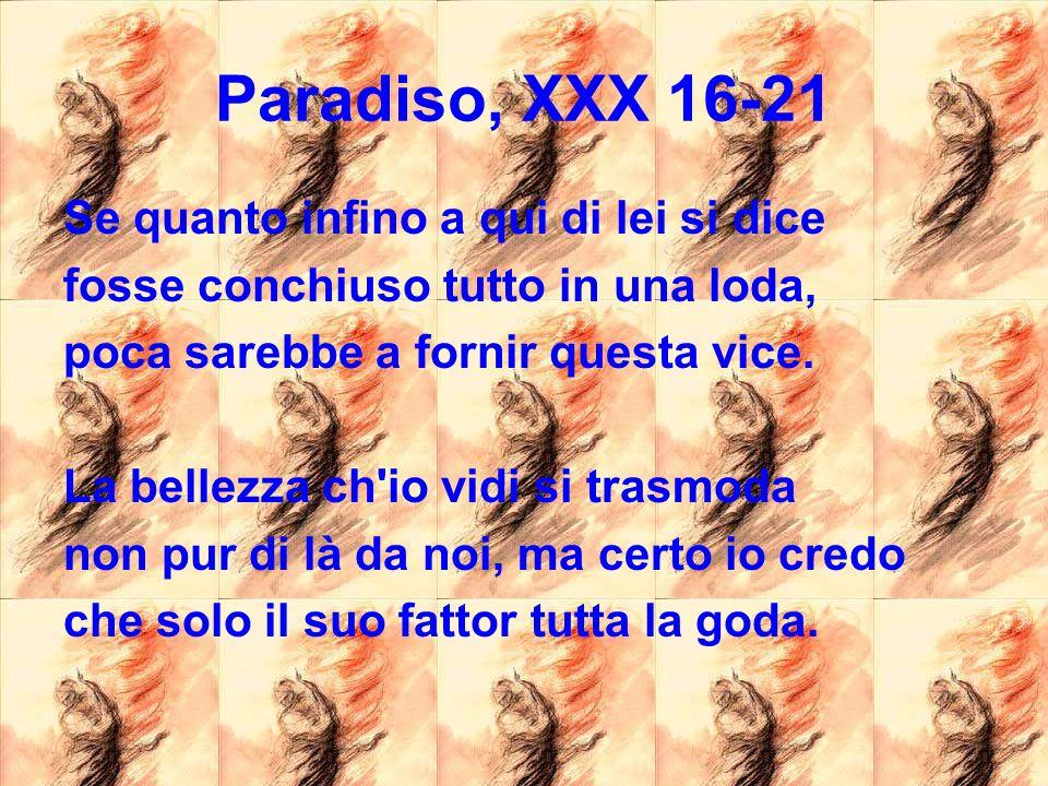 Paradiso, XXX 16-21 Se quanto infino a qui di lei si dice fosse conchiuso tutto in una loda, poca sarebbe a fornir questa vice. La bellezza ch'io vidi