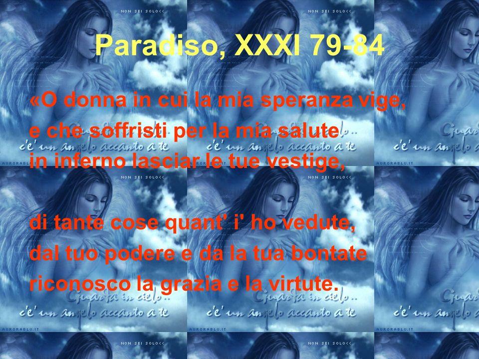 Paradiso, XXXI 79-84 «O donna in cui la mia speranza vige, e che soffristi per la mia salute in inferno lasciar le tue vestige, di tante cose quant' i