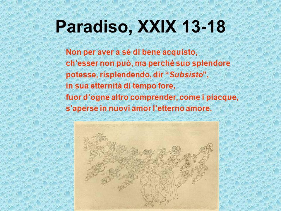Paradiso, XXIX 13-18 Non per aver a sé di bene acquisto, chesser non può, ma perché suo splendore potesse, risplendendo, dir Subsisto, in sua etternit