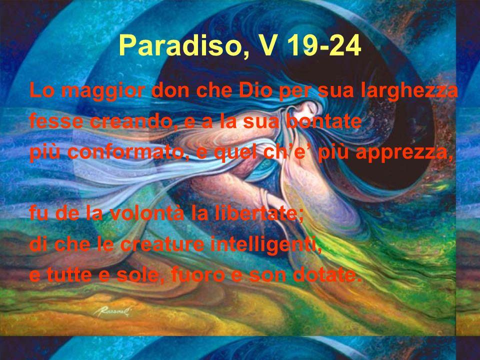 Paradiso, V 19-24 Lo maggior don che Dio per sua larghezza fesse creando, e a la sua bontate più conformato, e quel che più apprezza, fu de la volontà
